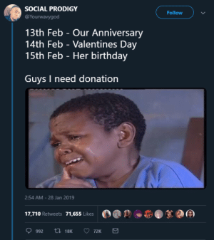 Birthday, Dank, and Memes: SOCIAL PRODIGY  @Yourwavygod  Follow  13th Feb - Our Anniversary  14th Feb - Valentines Day  15th Feb - Her birthday  Guys I need donation  2:54 AM-28 Jan 2019  17.710 Retweets 71.655 likes0O Even if youre lonely, dont start a relationship on Valentines day by Zetice MORE MEMES