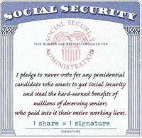 Never, Social Security, and Sec: SOCIAL SEC  SECU  THIS NUMBER HAS BEENAESTABLISHED FOR  NISTRN  I e to never vote  for any presidential  candidate who wants to gut social security  and steal the hard-earned benefits of  millions deserving seniors  who paid into it their entire working lives.  share 1 signature  1 SIGNATURE