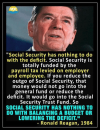 "Memes, Money, and Party: ""Social Security has nothing to do  with the deficit. Social Security is  totally funded by the  payroll tax levied on employer  and employee. If you reduce the  outgo of Social Security, that  money would not go into the  general fund or reduce the  deficit. It would go into the Social  Security Trust Fund. So  SOCIAL SECURITY HAS NOTHING TO  DO WITH BALANCING A BUDGET OR  LOWERING THE DEFICIT.""  8  - Ronald Reagan, 1984 Perhaps Mitch McConnell can learn from one of the icons of his party? Or not ..."