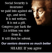 Old, Back, and Social Security: Social Security is  insurance  we paid into against old  age, and need.  It is not welfare.  It is not a gift.  Congress pay back the  2.6 trillion you stole  from it.  It will then be solvent.  Our seniors deserve so much better  SHARE If you agree