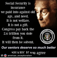 Repost @american_exceptionalism (@get_repost) seniors: Social Security is  insurance  we paid into against old  age, and need.  It is not welfare.  It is not a gift.  Congress pay back the  2.6 trillion you stole  from it.  It will then be solvent.  Our seniors deserve so much better  SH ARF Tf vau agree  american exceptionalism Repost @american_exceptionalism (@get_repost) seniors