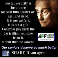 Dean James III%: Social Security is  insurance  we paid into against old  age, and need.  It is not welfare.  It is not a gift.  Congress pay back the  2.6 trillion you stole  AMERICAS  FREEDOM  from it.  FIGHTERS  www.americasfreedomfighters.com  It will then be solvent.  Our seniors deserve so much better  f SHARE If you agree  DISTRESS  like us on  facebook Dean James III%