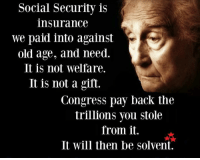 solvent: Social Security is  insurance  We paid into against  old age, and need.  It is not welfare.  It is not a gift.  Congress pay back the  trillions you stole  from it.  It will then be solvent.