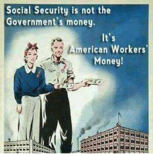 Memes, Money, and American: Social Security is not the  Government's money  American Workers  Money!