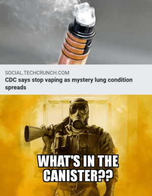 We get it Smoke, you vape....: SOCIAL.TECHCRUNCH.COM  CDC says stop vaping as mystery lung condition  spreads  WHAT'S IN THE  CANISTER?? We get it Smoke, you vape....