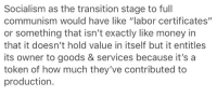 """Money, Tumblr, and Blog: Socialism as the transition stage to full  communism would have like labor certificates""""  or something that isn't exactly like money in  that it doesn't hold value in itself but it entitles  its owner to goods & services because it's a  token of how much they've contributed to  production. <p><a href=""""https://pollenpupp.tumblr.com/post/167459518709/pon-raul-local-tumblr-socialist-invents-money"""" class=""""tumblr_blog"""">pollenpupp</a>:</p> <blockquote> <p><a href=""""https://pon-raul.tumblr.com/post/167458956682/local-tumblr-socialist-invents-money-more-at-11-pm"""" class=""""tumblr_blog"""">pon-raul</a>:</p>  <blockquote><p>LOCAL TUMBLR SOCIALIST INVENTS MONEY MORE AT 11 PM EST</p></blockquote>  <figure class=""""tmblr-full"""" data-orig-height=""""375"""" data-orig-width=""""500""""><img src=""""https://78.media.tumblr.com/80d0960b985ea979afc83ba68d28a993/tumblr_inline_ozdh4wgtWZ1te1kr9_500.png"""" data-orig-height=""""375"""" data-orig-width=""""500""""/></figure></blockquote>"""