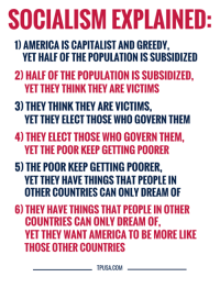 HUH?! Socialists Have Some Explaining To Do...  #SocialismSucks: SOCIALISM EXPLAINED  1) AMERICA IS CAPITALIST AND GREEDY,  2) HALF OF THE POPULATION IS SUBSIDIZED,  3) THEY THINK THEY ARE VICTIMS,  4) THEY ELECT THOSE WHO GOVERN THEM,  5) THE POOR KEEP GETTING POORER  YET HALF OF THE POPULATION IS SUBSIDIZED  YET THEY THINK THEY ARE VICTIMS  YET THEY ELECT THOSE WHO GOVERN THEM  YET THE POOR KEEP GETTING POORER  YET THEY HAVE THINGS THAT PEOPLE IN  OTHER COUNTRIES CAN ONLY DREAM OF  6) THEY HAVE THINGS THAT PEOPLE IN OTHER  COUNTRIES CAN ONLY DREAM OF  YET THEY WANT AMERICA TO BE MORE LIKE  THOSE OTHER COUNTRIES  TPUSA.COM HUH?! Socialists Have Some Explaining To Do...  #SocialismSucks