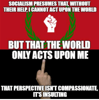 Socialism: SOCIALISM PRESUMESTHAL WITHOUT  THEIR HELFICANNOTACTUPON THE WORLD  BUT THAT THE WORLD  ONLY ACTS UPON ME  THATPERSPECTIVEISNTCOMPASSIONATE  ITSINSULTING