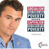 Charlie, Memes, and Capitalism: SOCIALISM  PUTS PEOPLE INTO  POVERTY  CAPITALISM  LIFTS PEOPLE OUT OF  POVERTY  CHARLIE KIRK  TURNING  POINT USA The Difference Between Socialism & Capitalism! #SocialismSucks