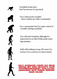 Marxist, Spaces, and Heart Attack: Socialism seems nice,  but I'm not sure it's practical.  I'm a 'democratic socialist'  don't confuse me with a communist  I'm a communist, but I'm quite critical of  actually existing socialism.  I'm a Marxist-Leninist, although it's  important to say that Stalin made some  big mistakes.  Stalin did nothing wrong. Of course I'm  serious. I'm as serious as a heart attack.  FULLY AUTOMATED LUXURY GAY SPACE  TECHNO SEX POST-SCARCTY STAR  TRANS HUMANIST GALA CTTC  COMMUNISM WITH FUSION POWERED  MOON GULAGS