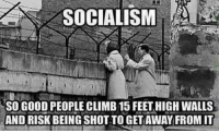 Good, Socialism, and Forwardsfromgrandma: SOCIALISM  SO GOOD PEOPLE CLIMB 15 FEET HIGH WALLS  ANDRISK BEING SHOT TO GETAWAY FROMIT FWD: IF SOCIALISM IS SO GREAT WHY DO PEOPLE TRY TO ESCAPE IT