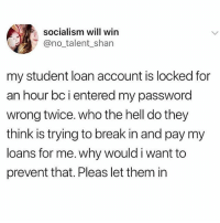 Memes, Break, and Loans: socialism will win  @no talent_shan  my student loan account is locked for  an hour bc i entered my password  wrong twice. who the hell do they  think is trying to break in and pay my  loans for me. why would i want to  prevent that. Pleas let them in If you're not following @drgrayfang you are seriously missing out! 😂