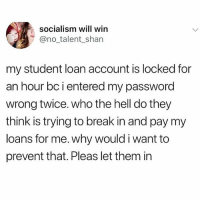 Memes, Break, and Loans: socialism will win  @no_talent_shan  my student loan account is locked for  an hour bc i entered my password  wrong twice. who the hell do they  think is trying to break in and pay my  loans for me. why would i want to  prevent that. Pleas let them in Be my guest!