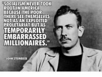 "proletariat: SOCIALISMINEVER TOOK  ROOT IN AMERICA  BECAUSE THE POOR  THERE SEE THEMSELVES  NOT AS AN EXPLOITED  PROLETARIAT BUT AS  TEMPORARILY  EMBARRASSED  MILLIONAIRES.""  JOHN STEINBECK"