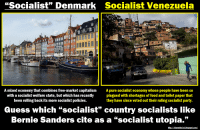 """""""Socialism"""" Vs. Socialism: """"Socialist"""" Denmark Socialist Venezuela  A mixed economy that combines free-market capitalism  A pure socialist economy whose people have been so  with a socialist welfare state, but which has recently plagued with shortages of food and toilet paper that  been rolling back its more Socialist policies.  they have since voted out their ruling Socialistparty  Guess which """"socialist"""" country socialists like  Bernie Sanders cite as a """"socialist utopia.""""  lamethe 1st,b """"Socialism"""" Vs. Socialism"""