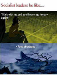 """Be Like, Food, and Hungry: Socialist leaders be like...  """"Stick with me and you'll never go hungry  again!  > Food shortages"""
