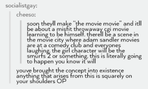 "Adam Sandler, Club, and Movies: socialistgay:  cheeso:  soon theyll make ""the movie movie"" and itll  be about a misfit throwaway cgi movie  learning to be himself. therel be a scene in  the movie city where adam sandler movies  are at a comedy club and everyones  laughing. the girl character will be the  smürfs 2 or something, this is literally going  to happen you know it will  youve brought the concept into existence  anything that arises from this is squarely on  your shoulders OP Somewhere a studio exec just got an erection"