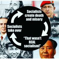 "Socialists  create death  and misery  Socialists  take over  ""That wasn't  REAL  Socialism!"" Socialism ALWAYS fails."