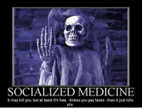 """Dank, Woes, and Obamacare: SOCIALIZED MEDICINE  It may kill you, but at least it's free. Unless you pay taxes -then it just kills  you. Let's not forget that there was a gigantic healthcare crisis that preceded Obamacare. That's why Obamacare was enacted — to resolve the big crisis in healthcare.   Obamacare surely didn't fix it, and no matter what conservatives """"replace"""" Obamacare with, it's not going to work.  In order to resolve America's healthcare woes, it is necessary to get to the root of the problem. That root consists of socialism, regulation, and interventionism.   America is drowning in government-controlled healthcare and there's only one way out: a total separation of healthcare and the state. More below:  http://www.ronpaullibertyreport.com/archives/there-is-only-one-healthcare-solution"""