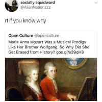 "Anaconda, Anna, and Music: socially squidward  @AlienNationzzz  rt if you know why  Open Culture @openculture  Maria Anna Mozart Was a Musical Prodigy  Like Her Brother Wolfgang, So Why Did She  Get Erased from History? goo.gl/s39qH8 <p><a href=""http://siryouarebeingmocked.tumblr.com/post/174065271801/thatsyouthatshowdumbyousound-because-it-is-very"" class=""tumblr_blog"">siryouarebeingmocked</a>:</p>  <blockquote><p><a href=""https://thatsyouthatshowdumbyousound.tumblr.com/post/173631383408/because-it-is-very-difficult-to-say-the-least-to"" class=""tumblr_blog"">thatsyouthatshowdumbyousound</a>:</p><blockquote> <p>Because it is very difficult, to say the least, to be famous for your  musical compositions if none of them survive to the present day,  obviously:<br/></p> <blockquote><p><a href=""https://en.wikipedia.org/wiki/Maria_Anna_Mozart#Childhood"">There is evidence that Marianne wrote musical compositions, as there are  letters from Wolfgang praising her work, but the voluminous  correspondence of her father never mentions any of her compositions, and  none have survived.</a></p></blockquote> <p>It is also clear that she  did not compose nearly as prolifically as her brother, and obviously,  the fewer works you create, the higher the chance that 100% of them will  be lost to time.</p> <p>In short: I know you are pretending to ""know why"". As usual with these kinds of assumptions, you are wrong.</p> </blockquote> <p>""History forgot someone. It must be sexism.""<br/></p></blockquote>  <p>Plus she was not ""erased from history"". I've been teaching my students about Mozart this month as he is our composer of the month and every bio I've used mentions his sister. As a music student I heard about her all the time. We know she was a talented musician we just don't know her compositions because as the person above mentioned they did not survive to the modern era.</p>"