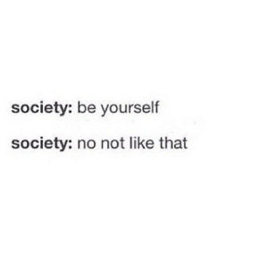 https://iglovequotes.net/: society: be yourself  society: no not like that https://iglovequotes.net/