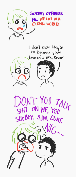 Shit, Cunt, and Live: SOCIETY OPPRESSE  ME. WE LIVE IN A  CLOWN WORLD.  I don't know. Maybe  it's because youre  kind of a jerk, Kevin?  DONT YOU TALK  SHIT ON ME, YOU  SOYBOY. SJW, CUNT,  NIG-- [OC] Living in a clown world