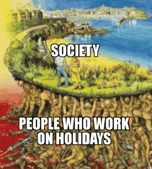 Press F to pay respect: SOCIETY  PEOPLE WHO WORK  ON HOLIDAYS Press F to pay respect