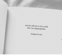 A Mold, Fit, and Mold: society told me to fit a mold  but i'm claustrophobic  -bridgett devoue