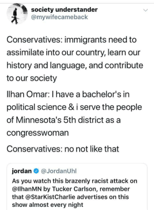 Almost Every: society understander  @mywifecameback  Conservatives: immigrants need to  assimilate into our country, learn our  history and language, and contribute  to our society  lhan Omar: I have a bachelor's in  political science & i serve the people  of Minnesota's 5th district as a  congresswoman  Conservatives: no not like that  jordan  @JordanUhl  As you watch this brazenly racist attack on  @llhanMN by Tucker Carlson, remember  that @StarKist Charlie advertises on this  show almost every night