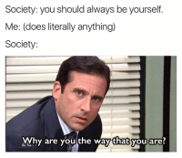 I hate... so much, about the things that you choose to be: Society: you should always be yourself  Me: (does literally anything)  Society:  Why are you the way that you are? I hate... so much, about the things that you choose to be