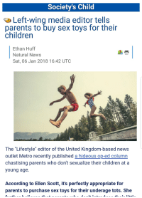 """Children, Fucking, and Head: Society's Child  Left-wing media editor tells  parents to buy sex toys for their  childrern  Ethan Huff  Natural News  Sat, 06 Jan 2018 16:42 UTOC  The """"Lifestyle"""" editor of the United Kingdom-based news  outlet Metro recently published a hideous op-ed column  chastising parents who don't sexualize their children at a  young age.  According to Ellen Scott, it's perfectly appropriate for  parents to purchase sex toys for their underage tots. She"""