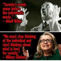 """Society's needs  come before  the individuals  needs.  Adolf Hitler  ""We must stop thinking  of the individual and  start thinking about  what is best  or society.  ary Clinton DAE TRUMP AND CLINTORIS ARE HITLER XD"