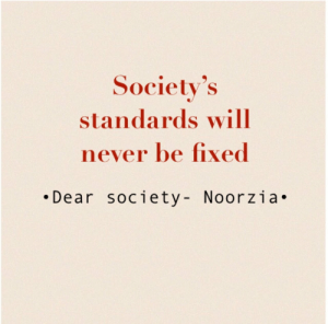 Be Fixed: Society's  standards will  never be fixed  .Dear society- Noorzia