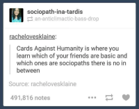 card against humanity: sociopath-ina-tardis  an anticlimactic bass-drop  rachelovesklaine:  Cards Against Humanity is where you  learn which of your friends are basic and  which ones are sociopaths there is no in  between  Source: rachelovesklaine  491,816 notes