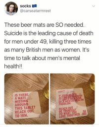 "Beer, Love, and Death: socks  @carseatarmrest  These beer mats are SO needed  Suicide is the leading cause of death  for men under 49, killing three times  as many British men as women. It's  time to talk about men's mental  health!!  IS THERE  A MATE  MISSING  AROUND  THIS TABLE?  REACH OUT  TO HIM.  IT COULD BE A SIGN  OF A MENTAL HEALTH  PROBLEM:  REACH OUT  BE YOURSELF  DO WHAT YOU  LOVE TOGETHER <p>An excellent idea via /r/wholesomememes <a href=""https://ift.tt/2Nx01ZB"">https://ift.tt/2Nx01ZB</a></p>"