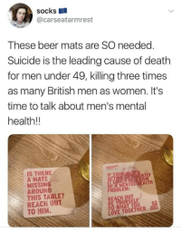 Beer, Love, and Death: Socks  @carseatarmrest  These beer mats are SO needed.  Suicide is the leading cause of death  for men under 49, killing three times  as many British men as women. It's  time to talk about men's mental  health!!  IS THERE  A MATE  MISSING  AROUND  THIS TABLE?  REACH OUT  TO HIM.  IF YOUR MATE'S  TING DIFFERENTLY  T COULD BE A SIGN  OF A MENTAL HEALTH  PROBLEM:  REACH OUT  BE YOURSELF  DO WHAT YOU  LOVE TOGETHER