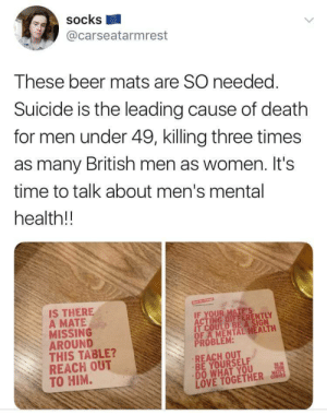 Beer, Love, and Death: Socks  @carseatarmrest  These beer mats are SO needed  Suicide is the leading cause of death  for men under 49, killing three times  as many British men as women. It's  time to talk about men's mental  health!!  IS THERE  A MATE  MISSING  AROUND  THIS TABLE?  REACH OUT  TO HIM.  IT COULD BE A SIGN  OF A MENTAL HEALTH  PROBLEM:  REACH OUT  BE YOURSELF  DO WHAT YOU  LOVE TOGETHER An excellent idea