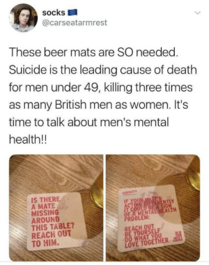bea: socks  @carseatarmrest  These beer mats are SO needed.  Suicide is the leading cause of death  for men under 49, killing three times  as many British men as women. It's  time to talk about men's mental  health!!  IS THERE  A MATE  MISSING  AROUND  THIS TABLE?  REACH OUT  TO HIM.  IF YOUR MATE'S  ACTING DIFFERENTLY  IT COULD BEA SIGN  OF A MENTAL HEALTH  PROBLEM:  REACH OUT  BE YOURSELF  DO WHAT YOU  LOVE TOGETHER  BEIN  YOUR  MATL'S  CORMER