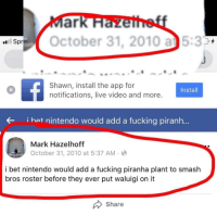 Time travelers are among us!: SOctober 31, 2010 a5:3  Spr  Shawn, install the app for  notifications, live video and more  Install  i hat nintendo would add a fucking piranh...  Mark Hazelhoff  October 31, 2010 at 5:37 AM-  i bet nintendo would add a fucking piranha plant to smash  bros roster before they ever put waluigi on it  Share Time travelers are among us!