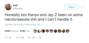 Jay, Jay Z, and Kanye: sod  @Daasgud  Follow  Honestly bro Kanye and Jay Z been on some  naruto/sasuke shit and I can't handle it.  9:34 PM- 29 Jun 2017 from Athens, GA  2,344 Retweets 3,703 Likes  29 2.3K 3.7K This feud is going to rage for a long time