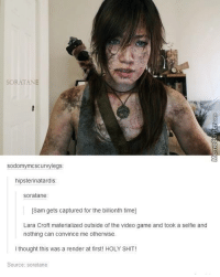 Funny, Selfie, and Video Games: sod  Scurvy legs  hipsterinatardis  soratane  [Sam gets captured for the billionth time]  Lara Croft materialized outside of the video game and took a selfie and  nothing can convince me otherwise.  I thought this was a render at first! HOLY SHIT!  Source: soratane Cosplay win!