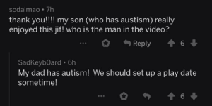 Dad, Thank You, and Autism: sodalmao 7h  thank you!!! my son (who has austism) really  enjoyed this jif! who is the man in the video?  6  Reply  SadKeyb0ard 6h  My dad has autism! We should set up a play date  sometime!  6 Me_irl
