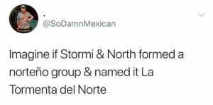 😂😂😂: @SoDamnMexican  Imagine if Stormi & North formed a  norteño group & named it La  Tormenta del Norte 😂😂😂