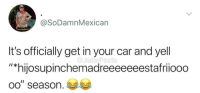 "Car, East, and Get: @SoDamnMexican  It's officially get in your car and yell  ""*hijosupinchemadreeeeeeestafriiooo  oo"" season. Especially in the east coast rn"