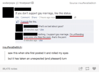 Bad, Dank, and Marriage: soderpops  E frostpearl  Source: insuffera6le6itch  If you don't support gay marriage, like this status.  Like Comment Share 3 hours ago near  Zpeople like this.  What's so bad about gays?  25 minutes ago Like  Nothing. I support gay marriage. I'm unfriending  everyone who likes the post that's the point  6 minutes ago Like  insuffera6le6itch:  saw this when she first posted it and rolled my eyes  but it has taken an unexpected (and pleasant) turn  86,475 notes
