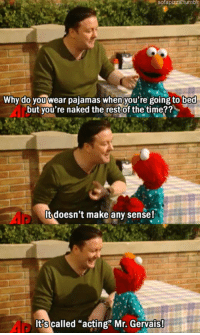 """Club, Elmo, and Tumblr: sofapizza  tumbl  Why do you wear pajamas when you're going to bed  but you're naked the restof the time??  It doesn't make any sense!  It?s called """"acting"""" Mr. Gervais <p><a href=""""http://laughoutloud-club.tumblr.com/post/173602274472/elmo-teaches-ricky-gervais-an-important-lesson"""" class=""""tumblr_blog"""">laughoutloud-club</a>:</p>  <blockquote><p>Elmo Teaches Ricky Gervais An Important Lesson</p></blockquote>"""