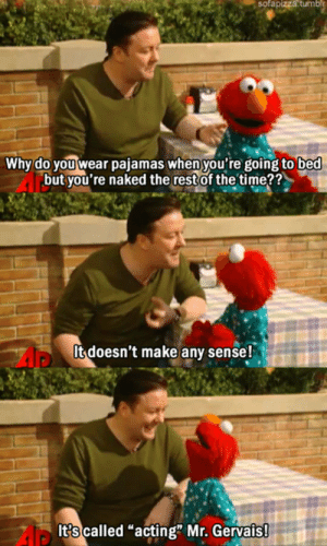 """Club, Elmo, and Tumblr: sofapizza  tumbl  Why do you wear pajamas when you're going to bed  but you're naked the restof the time??  It doesn't make any sense!  It?s called """"acting"""" Mr. Gervais laughoutloud-club:Elmo Teaches Ricky Gervais An Important Lesson"""