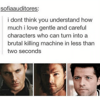 Af, Love, and Memes: sofiaauditores;  i dont think you understand how  much i love gentle and careful  characters who can turn into a  brutal killing machine in less than  two seconds Me af 🙌🏻😍❤️ - spn spncw spnfans spnfan spnfamily spnfandom supernatural supernaturalcw supernaturalfans supernaturalfan supernaturalfamily supernaturalfandom destiel destielforever j2 brothers winchester akf yana lyf teamfreewill j2m castiel mishacollins samwinchester jaredpadalecki jensenackles deanwinchester