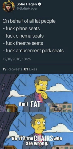 Dank, Memes, and Target: Sofie Hagen .  @SofieHagen  On behalf of all fat people,  - fuck plane seats  fuck cinema seats  - fuck theatre seats  - fuck amusement park seats  12/10/2016, 18:25  19 Retweets 81 Likes  AmI FATT  No, it's the CHAIRSwho  are wrong. Dont blame it on the sunshine by simbaleitor MORE MEMES