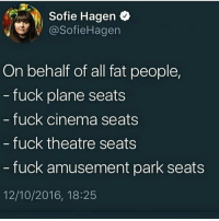 Waking y'all up to some nut shit again @larnite • ➫➫➫ Follow @Staggering for more funny posts daily! • (Ignore: memes like4like funny music love comedy goals fortnite): Sofie Hagen  @SofieHagen  On behalf of all fat people,  fuck plane seats  fuck cinema seats  fuck theatre seats  fuck amusement park seats  12/10/2016, 18:25 Waking y'all up to some nut shit again @larnite • ➫➫➫ Follow @Staggering for more funny posts daily! • (Ignore: memes like4like funny music love comedy goals fortnite)